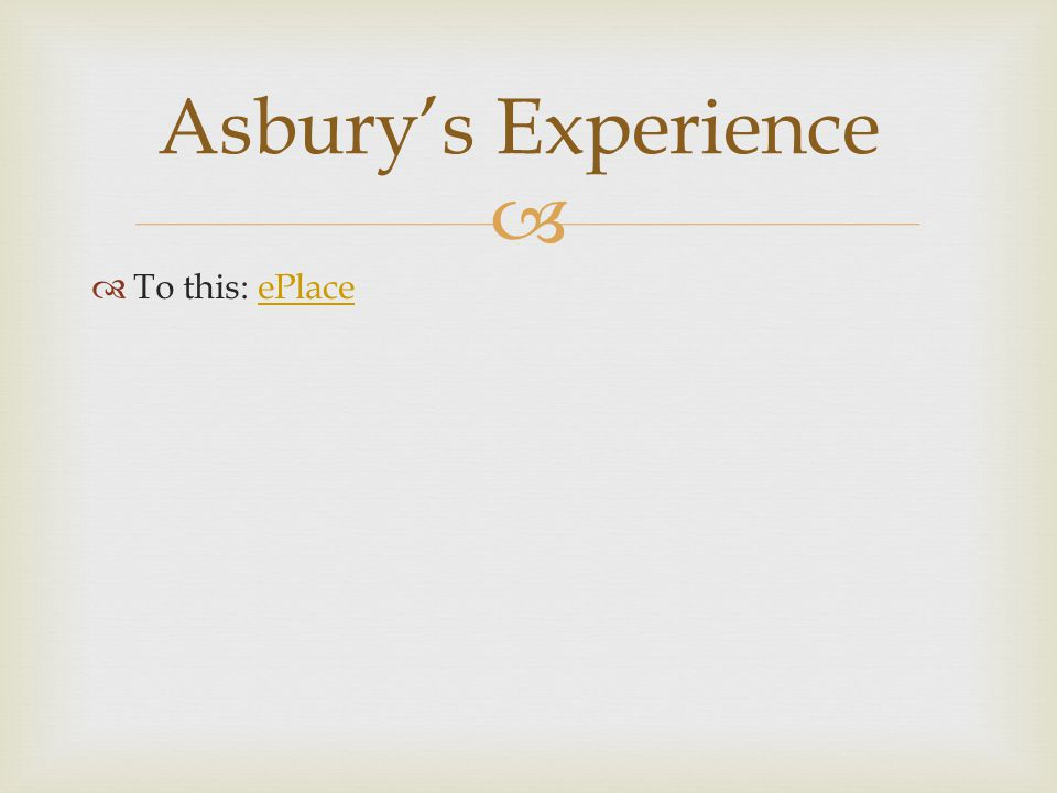   To this: ePlaceePlace Asbury's Experience