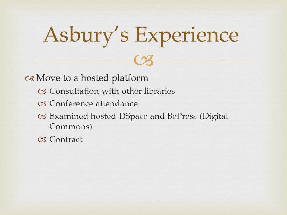   Move to a hosted platform  Consultation with other libraries  Conference attendance  Examined hosted DSpace and BePress (Digital Commons)  Contract Asbury's Experience