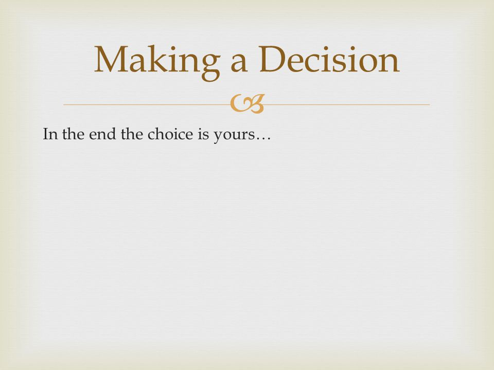  In the end the choice is yours… Making a Decision