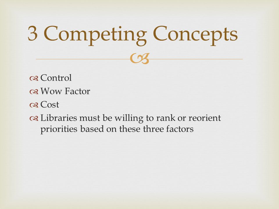   Control  Wow Factor  Cost  Libraries must be willing to rank or reorient priorities based on these three factors 3 Competing Concepts
