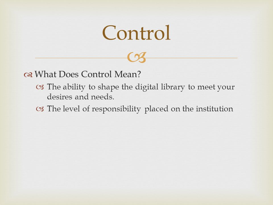   What Does Control Mean?  The ability to shape the digital library to meet your desires and needs.  The level of responsibility placed on the ins