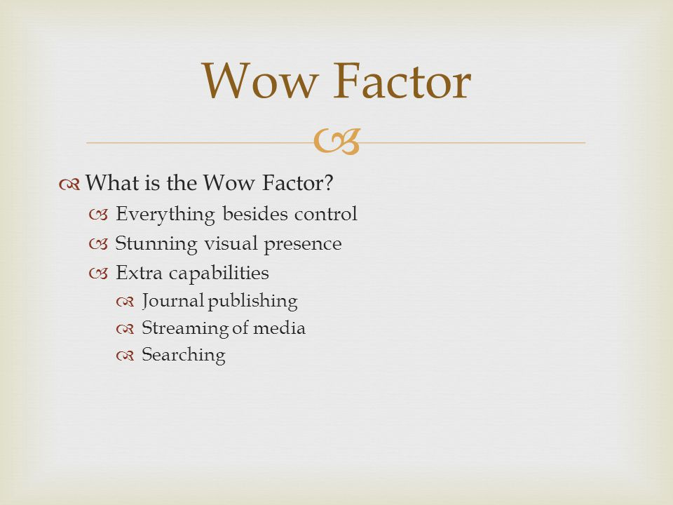   What is the Wow Factor?  Everything besides control  Stunning visual presence  Extra capabilities  Journal publishing  Streaming of media  S
