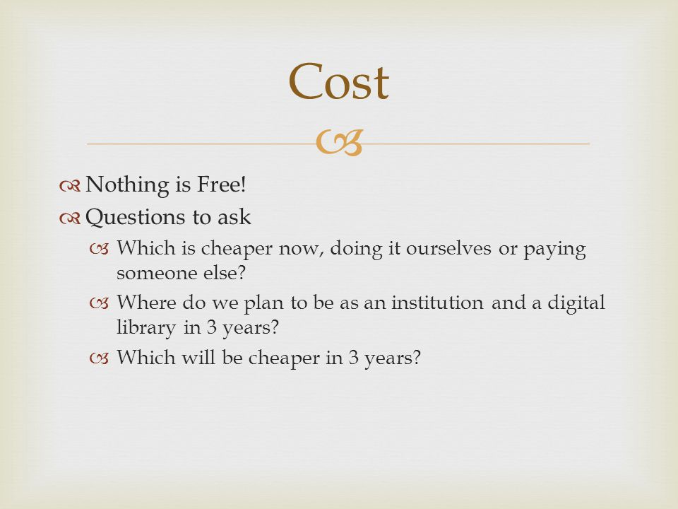   Nothing is Free!  Questions to ask  Which is cheaper now, doing it ourselves or paying someone else?  Where do we plan to be as an institution