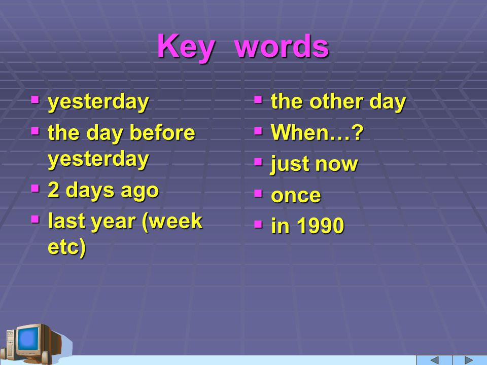 Key words  yesterday  the day before yesterday  2 days ago  last year (week etc)  the other day  When…?  just now  once  in 1990