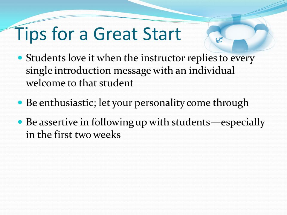 Students love it when the instructor replies to every single introduction message with an individual welcome to that student Be enthusiastic; let your personality come through Be assertive in following up with students—especially in the first two weeks Tips for a Great Start