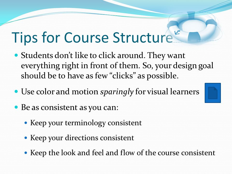Tips for Course Structure Students don't like to click around. They want everything right in front of them. So, your design goal should be to have as