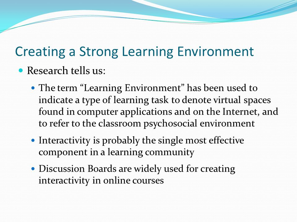 Creating a Strong Learning Environment Research tells us: The term Learning Environment has been used to indicate a type of learning task to denote virtual spaces found in computer applications and on the Internet, and to refer to the classroom psychosocial environment Interactivity is probably the single most effective component in a learning community Discussion Boards are widely used for creating interactivity in online courses