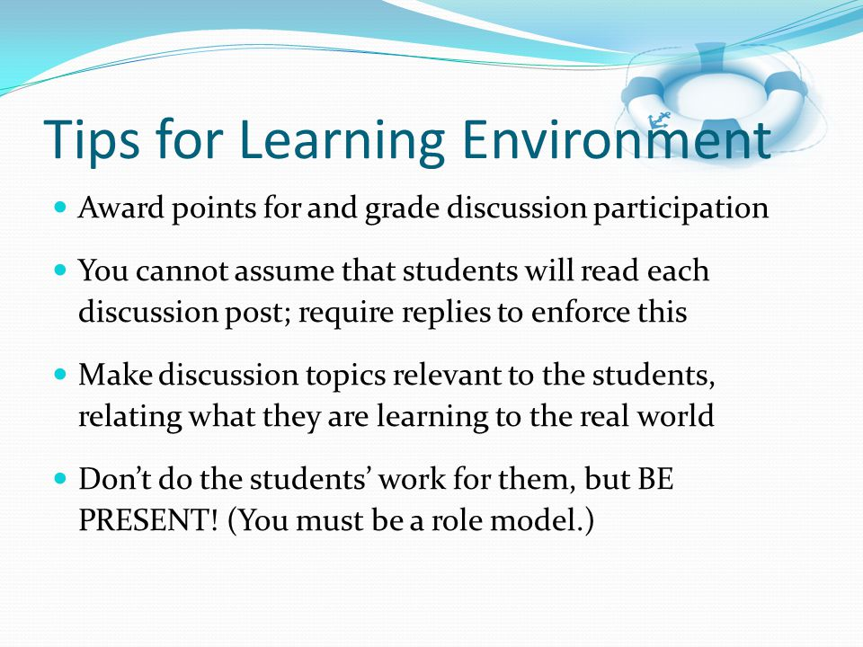 Award points for and grade discussion participation You cannot assume that students will read each discussion post; require replies to enforce this Make discussion topics relevant to the students, relating what they are learning to the real world Don't do the students' work for them, but BE PRESENT.