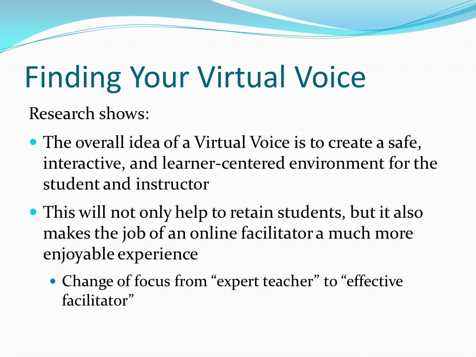 Research shows: The overall idea of a Virtual Voice is to create a safe, interactive, and learner-centered environment for the student and instructor This will not only help to retain students, but it also makes the job of an online facilitator a much more enjoyable experience Change of focus from expert teacher to effective facilitator
