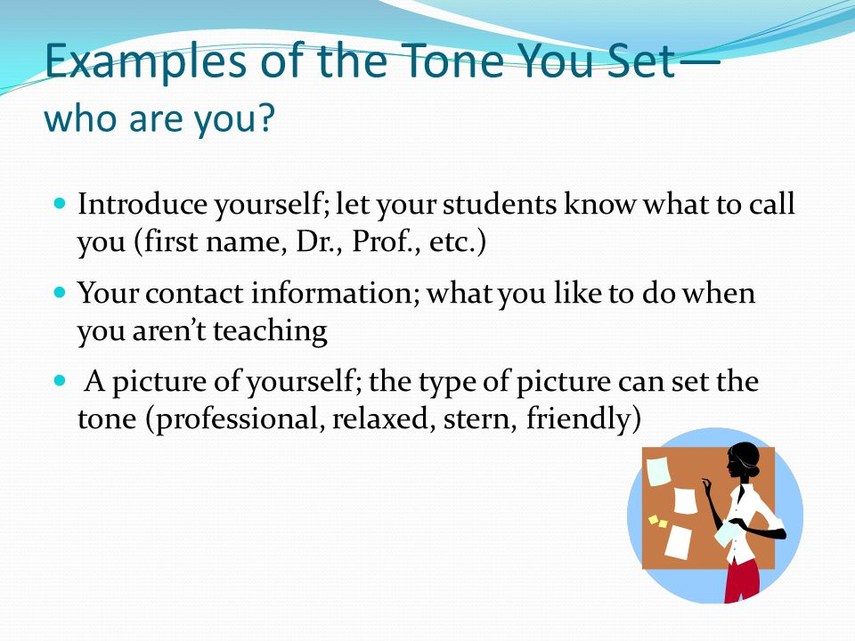 Examples of the Tone You Set— who are you? Introduce yourself; let your students know what to call you (first name, Dr., Prof., etc.) Your contact inf