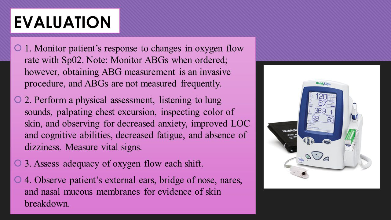 EVALUATION  1. Monitor patient's response to changes in oxygen flow rate with Sp02. Note: Monitor ABGs when ordered; however, obtaining ABG measureme