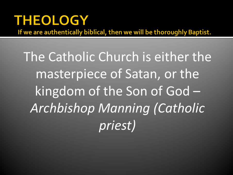 The Catholic Church is either the masterpiece of Satan, or the kingdom of the Son of God – Archbishop Manning (Catholic priest)