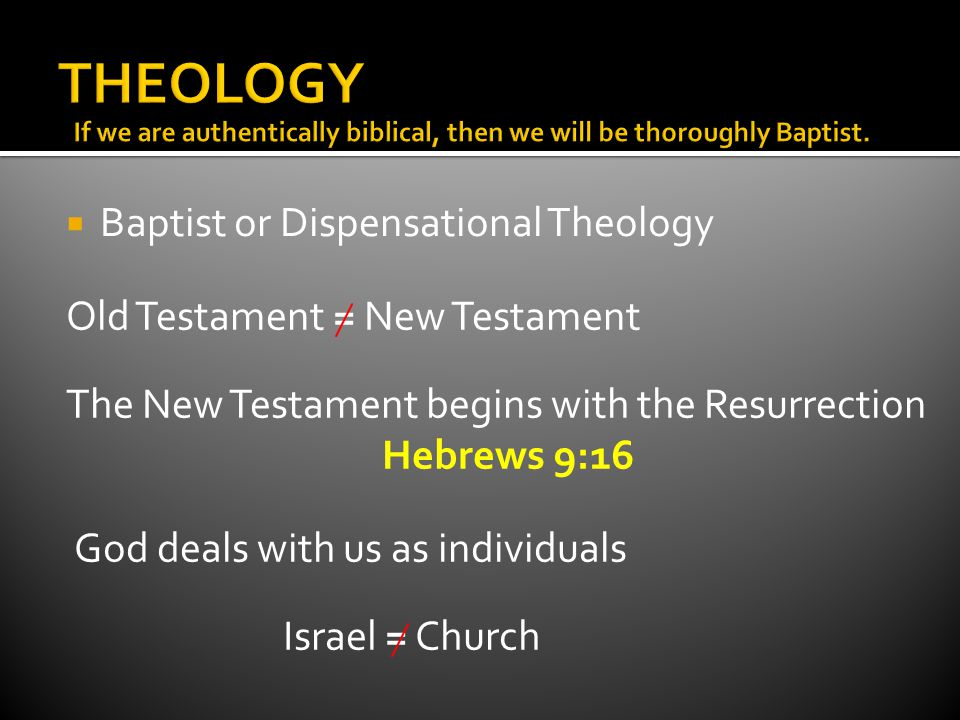  Baptist or Dispensational Theology Old Testament = New Testament The New Testament begins with the Resurrection Hebrews 9:16 God deals with us as individuals Israel = Church
