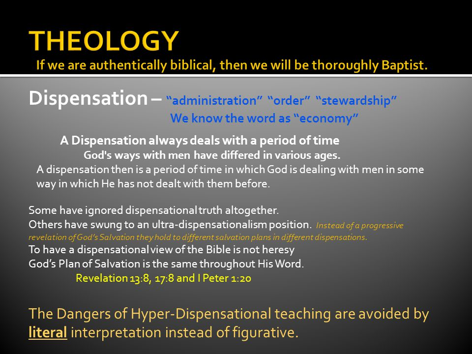Dispensation – administration order stewardship We know the word as economy I am lightly dispensational I am about as dispensational as the Apostle Paul 1 Corinthians 9:17 For if I do this thing willingly, I have a reward: but if against my will, a dispensation of the gospel is committed unto me. Ephesians 1:10 That in the dispensation of the fulness of times he might gather together in one all things in Christ, both which are in heaven, and which are on earth; even in him: Ephesians 3:2-7 If ye have heard of the dispensation of the grace of God which is given me to you- ward: 3 How that by revelation he made known unto me the mystery; (as I wrote afore in few words, 4 Whereby, when ye read, ye may understand my knowledge in the mystery of Christ) 5 Which in other ages was not made known unto the sons of men, as it is now revealed unto his holy apostles and prophets by the Spirit; 6 That the Gentiles should be fellowheirs, and of the same body, and partakers of his promise in Christ by the gospel: The mystery is the church not a new plan of salvation 7 Whereof I was made a minister, according to the gift of the grace of God given unto me by the effectual working of his power.