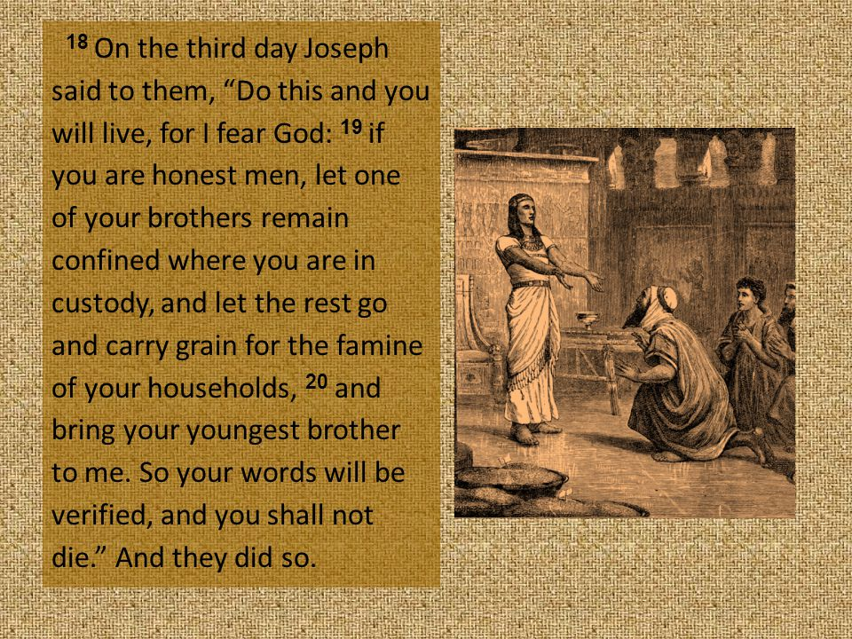 18 On the third day Joseph said to them, Do this and you will live, for I fear God: 19 if you are honest men, let one of your brothers remain confined where you are in custody, and let the rest go and carry grain for the famine of your households, 20 and bring your youngest brother to me.