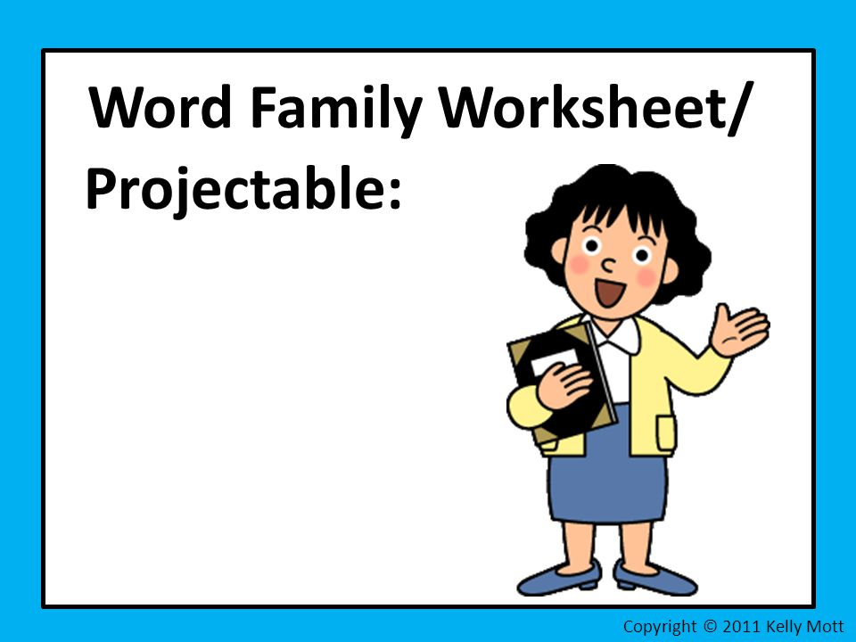 Word Family Worksheet/ Projectable: Copyright © 2011 Kelly Mott