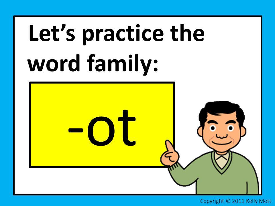 Let's practice the word family: -ot Copyright © 2011 Kelly Mott