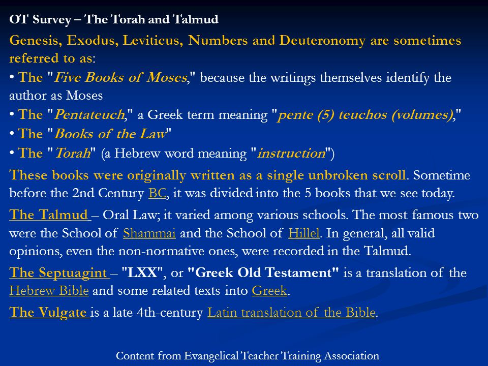 OT Survey – The Torah and Talmud Genesis, Exodus, Leviticus, Numbers and Deuteronomy are sometimes referred to as: The Five Books of Moses, because the writings themselves identify the author as Moses The Pentateuch, a Greek term meaning pente (5) teuchos (volumes), The Books of the Law The Torah (a Hebrew word meaning instruction ) These books were originally written as a single unbroken scroll.
