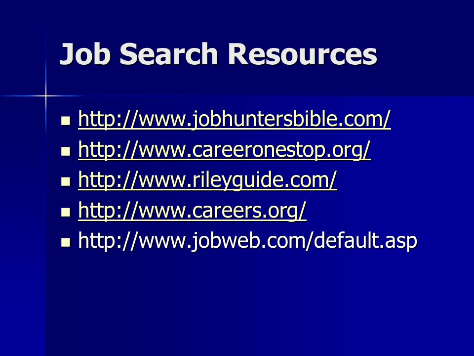Job Search Resources http://www.jobhuntersbible.com/ http://www.jobhuntersbible.com/ http://www.jobhuntersbible.com/ http://www.careeronestop.org/ http://www.careeronestop.org/ http://www.careeronestop.org/ http://www.rileyguide.com/ http://www.rileyguide.com/ http://www.rileyguide.com/ http://www.careers.org/ http://www.careers.org/ http://www.careers.org/ http://www.jobweb.com/default.asp http://www.jobweb.com/default.asp