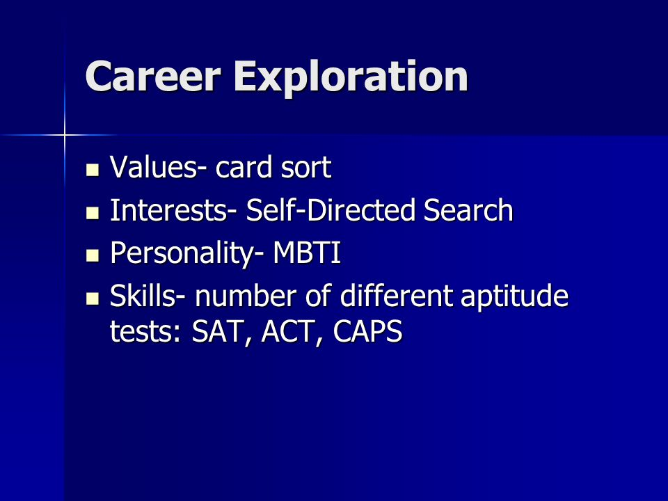 Values- card sort Values- card sort Interests- Self-Directed Search Interests- Self-Directed Search Personality- MBTI Personality- MBTI Skills- number of different aptitude tests: SAT, ACT, CAPS Skills- number of different aptitude tests: SAT, ACT, CAPS