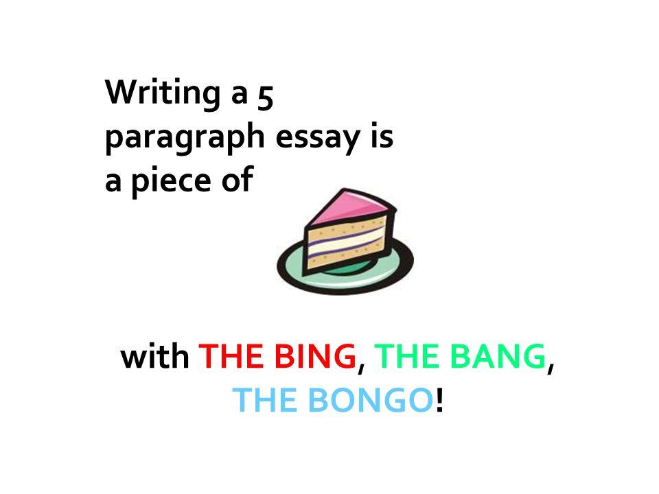 INTRODUCTION (the bing, the bang, the bongo) PARAGRAPH TWO – the bing PARAGRAPH FOUR – the bongo CONCLUSION (the bing, the bang, the bongo) PARAGRAPH THREE – the bang