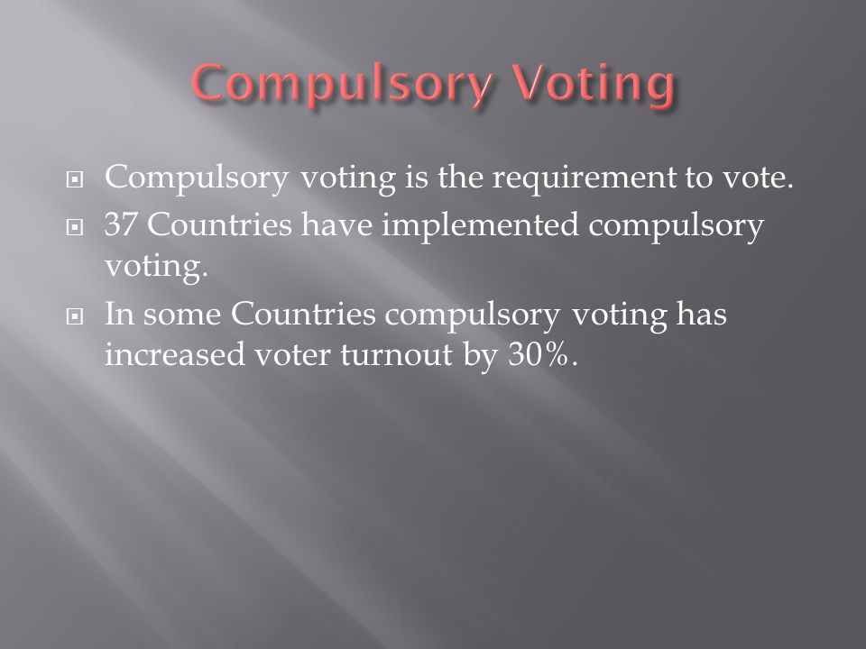  Compulsory voting is the requirement to vote.  37 Countries have implemented compulsory voting.