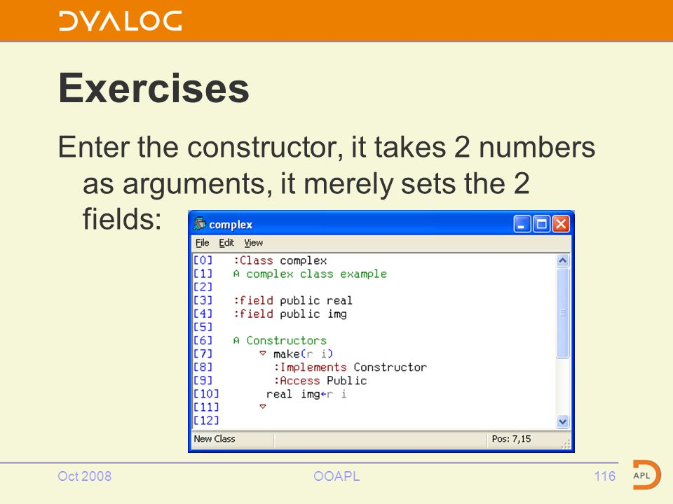 Oct 2008OOAPL116 Exercises Enter the constructor, it takes 2 numbers as arguments, it merely sets the 2 fields: