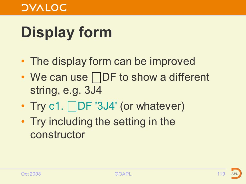 Oct 2008OOAPL119 Display form The display form can be improved We can use ⎕ DF to show a different string, e.g.