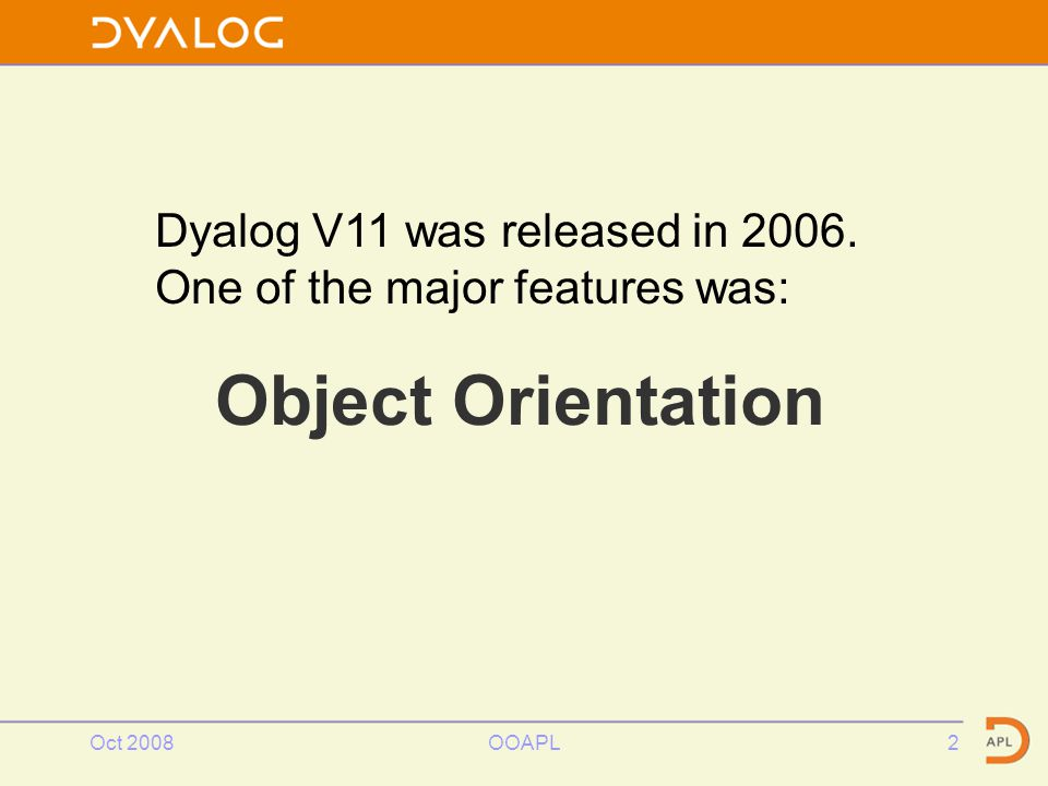 Oct 2008OOAPL2 Object Orientation Dyalog V11 was released in 2006. One of the major features was: