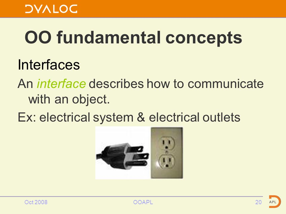 Oct 2008OOAPL20 OO fundamental concepts Interfaces An interface describes how to communicate with an object.