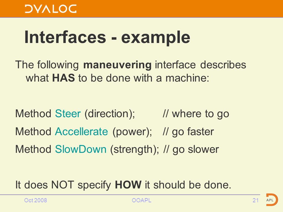 Oct 2008OOAPL21 Interfaces - example The following maneuvering interface describes what HAS to be done with a machine: Method Steer (direction); // where to go Method Accellerate (power); // go faster Method SlowDown (strength); // go slower It does NOT specify HOW it should be done.