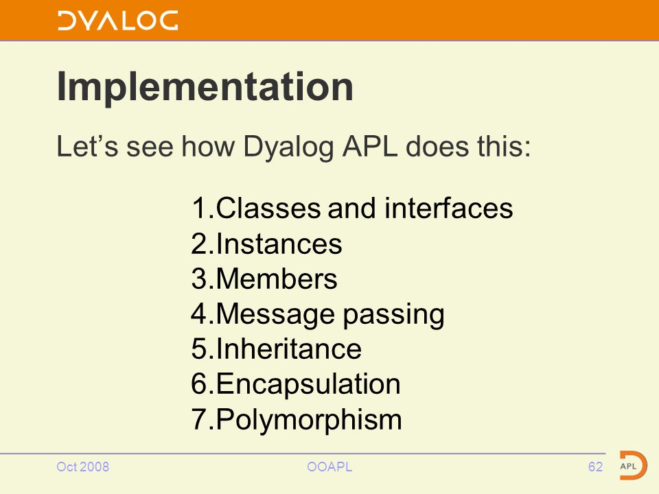 Oct 2008OOAPL62 Implementation Let's see how Dyalog APL does this: 1.Classes and interfaces 2.Instances 3.Members 4.Message passing 5.Inheritance 6.Encapsulation 7.Polymorphism