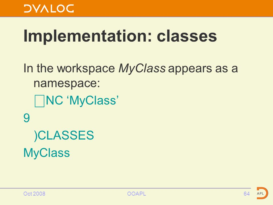 Oct 2008OOAPL64 Implementation: classes In the workspace MyClass appears as a namespace: ⎕ NC 'MyClass' 9 )CLASSES MyClass