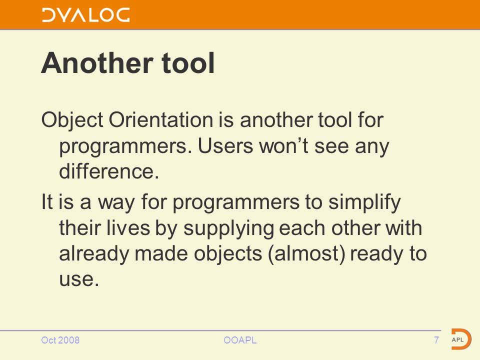 Oct 2008OOAPL7 Another tool Object Orientation is another tool for programmers.