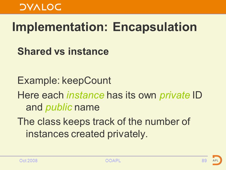 Oct 2008OOAPL89 Shared vs instance Example: keepCount Here each instance has its own private ID and public name The class keeps track of the number of instances created privately.