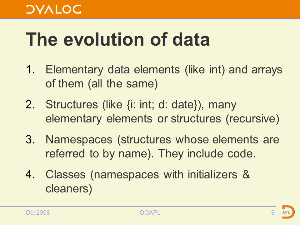 Oct 2008OOAPL9 The evolution of data 1.Elementary data elements (like int) and arrays of them (all the same) 2.Structures (like {i: int; d: date}), many elementary elements or structures (recursive) 3.Namespaces (structures whose elements are referred to by name).