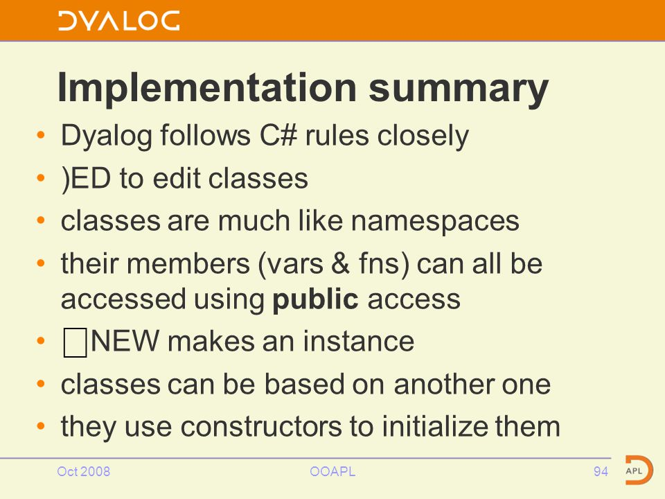 Oct 2008OOAPL94 Implementation summary Dyalog follows C# rules closely )ED to edit classes classes are much like namespaces their members (vars & fns) can all be accessed using public access ⎕ NEW makes an instance classes can be based on another one they use constructors to initialize them