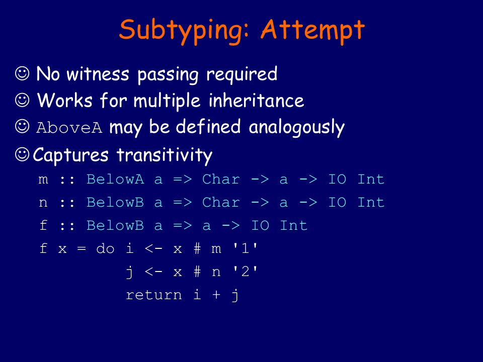 Subtyping: Attempt No witness passing required Works for multiple inheritance AboveA may be defined analogously Captures transitivity m :: BelowA a => Char -> a -> IO Int n :: BelowB a => Char -> a -> IO Int f :: BelowB a => a -> IO Int f x = do i <- x # m 1 j <- x # n 2 return i + j