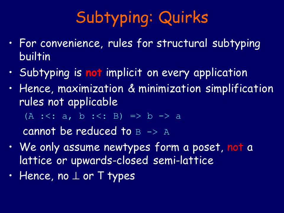 Subtyping: Quirks For convenience, rules for structural subtyping builtin Subtyping is not implicit on every application Hence, maximization & minimization simplification rules not applicable (A : b -> a cannot be reduced to B -> A We only assume newtypes form a poset, not a lattice or upwards-closed semi-lattice Hence, no  or T types