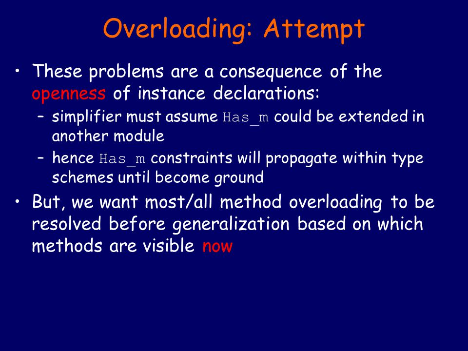 Overloading: Attempt These problems are a consequence of the openness of instance declarations: –simplifier must assume Has_m could be extended in another module –hence Has_m constraints will propagate within type schemes until become ground But, we want most/all method overloading to be resolved before generalization based on which methods are visible now