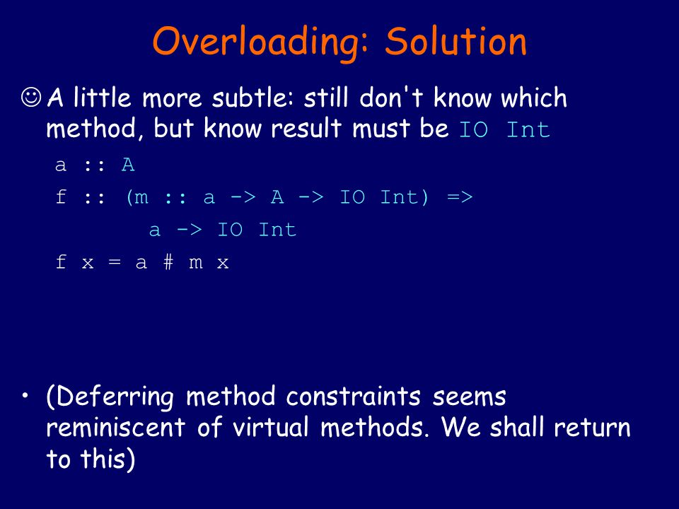 Overloading: Solution A little more subtle: still don t know which method, but know result must be IO Int a :: A f :: (m :: a -> A -> IO Int) => a -> IO Int f x = a # m x (Deferring method constraints seems reminiscent of virtual methods.
