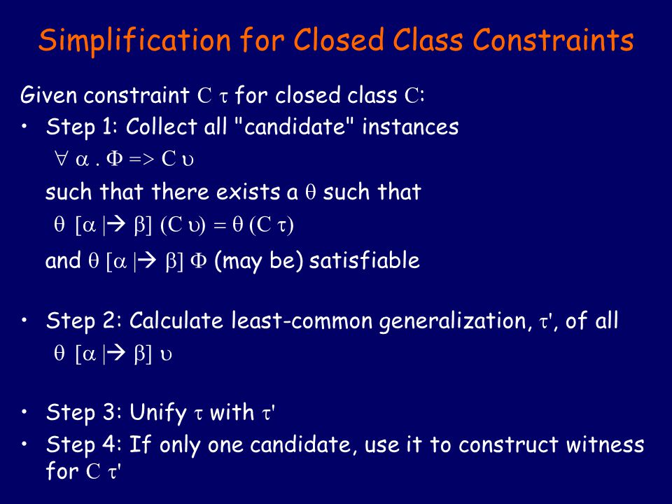 Simplification for Closed Class Constraints Given constraint C  for closed class C : Step 1: Collect all candidate instances  =>  C  such that there exists a  such that  [  |   ] (C  C  and  [  |   ]  (may be) satisfiable Step 2: Calculate least-common generalization,  , of all  [  |   ]  Step 3: Unify  with  Step 4: If only one candidate, use it to construct witness for C 
