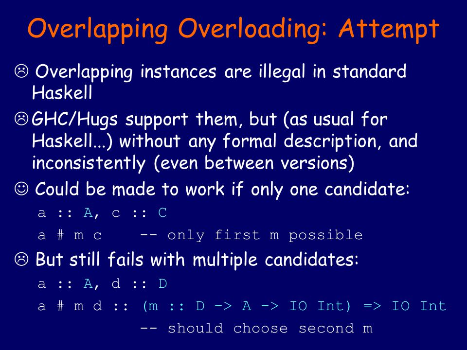 Overlapping Overloading: Attempt  Overlapping instances are illegal in standard Haskell  GHC/Hugs support them, but (as usual for Haskell...) without any formal description, and inconsistently (even between versions) Could be made to work if only one candidate: a :: A, c :: C a # m c -- only first m possible  But still fails with multiple candidates: a :: A, d :: D a # m d :: (m :: D -> A -> IO Int) => IO Int -- should choose second m