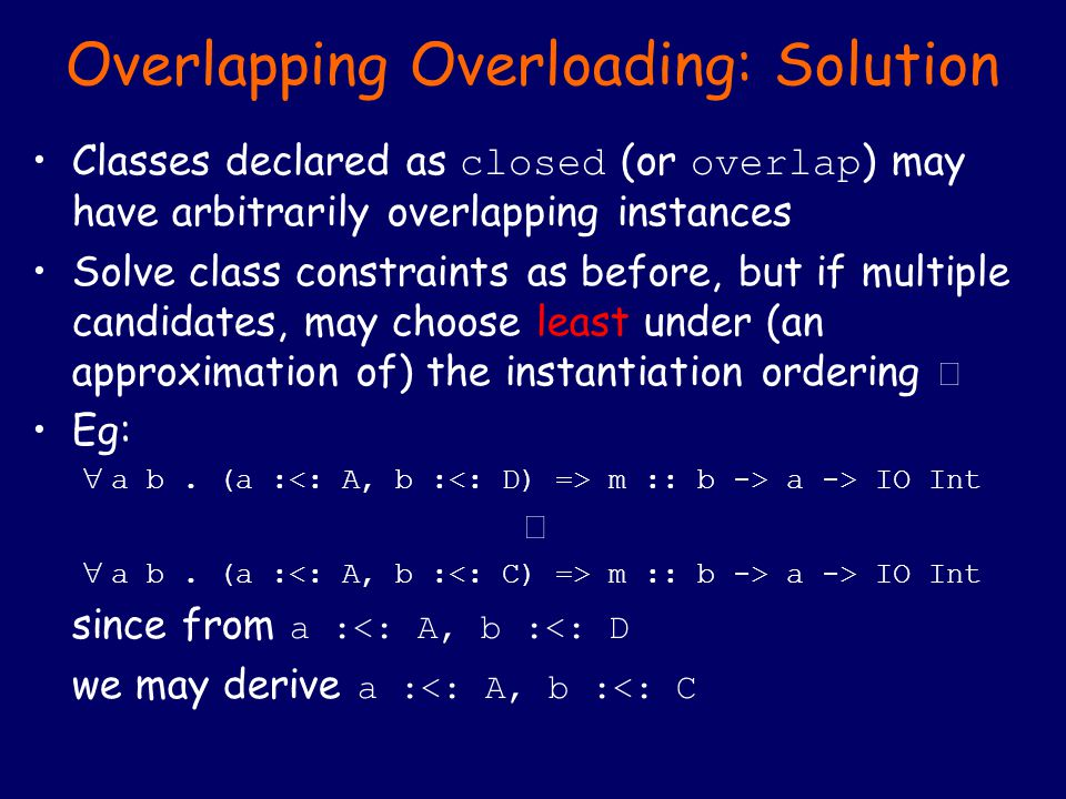 Overlapping Overloading: Solution Classes declared as closed (or overlap ) may have arbitrarily overlapping instances Solve class constraints as before, but if multiple candidates, may choose least under (an approximation of) the instantiation ordering  Eg:  a b.