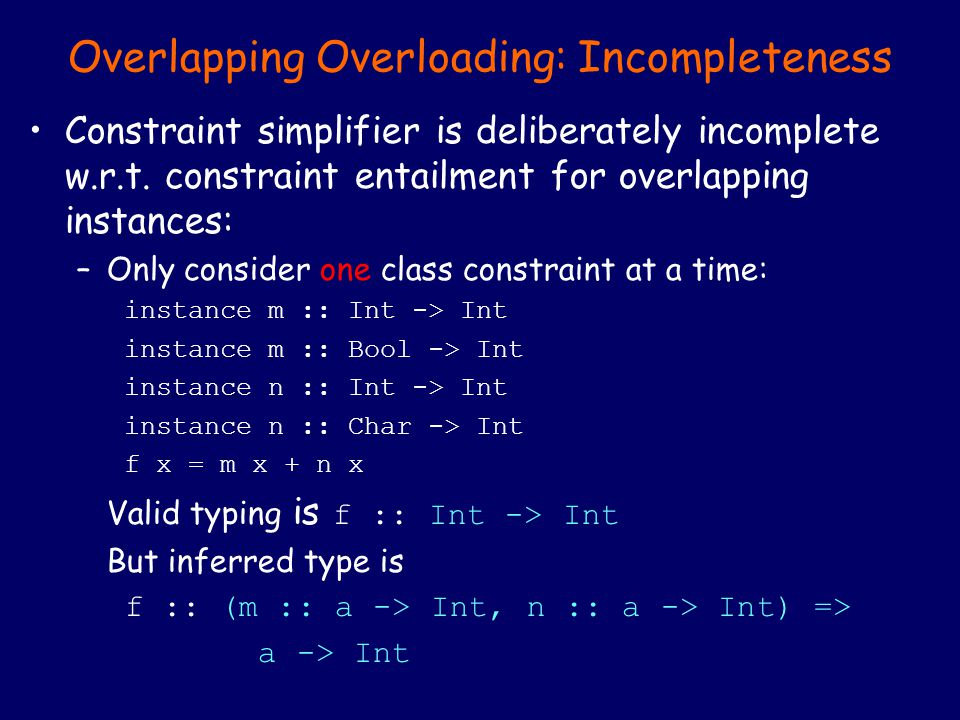 Overlapping Overloading: Incompleteness Constraint simplifier is deliberately incomplete w.r.t. constraint entailment for overlapping instances: –Only