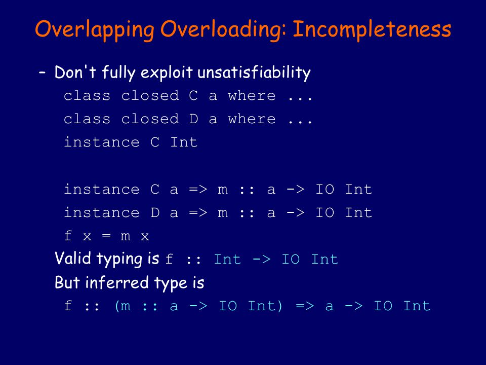 Overlapping Overloading: Incompleteness –Don't fully exploit unsatisfiability class closed C a where... class closed D a where... instance C Int insta