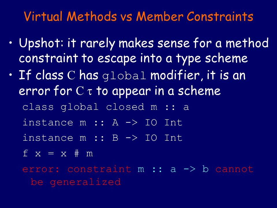 Virtual Methods vs Member Constraints Upshot: it rarely makes sense for a method constraint to escape into a type scheme If class C has global modifier, it is an error for C  to appear in a scheme class global closed m :: a instance m :: A -> IO Int instance m :: B -> IO Int f x = x # m error: constraint m :: a -> b cannot be generalized