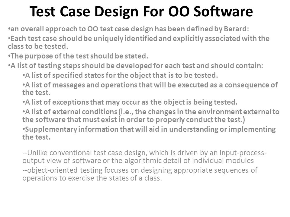 Test Case Design For OO Software an overall approach to OO test case design has been defined by Berard: Each test case should be uniquely identified a