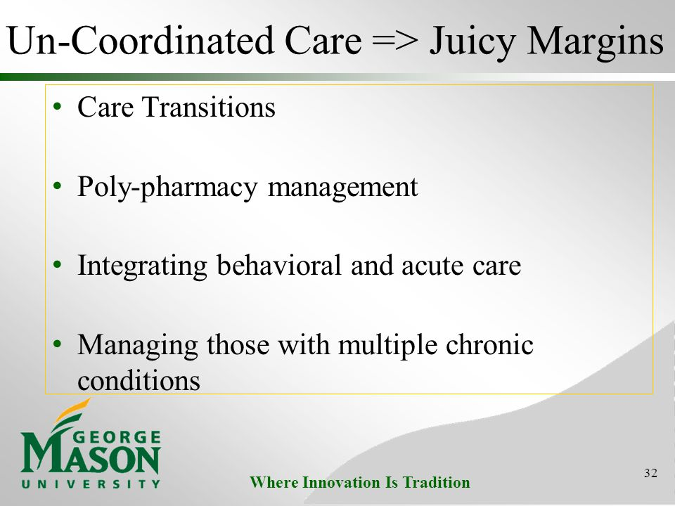 Where Innovation Is Tradition Un-Coordinated Care => Juicy Margins Care Transitions Poly-pharmacy management Integrating behavioral and acute care Managing those with multiple chronic conditions 32