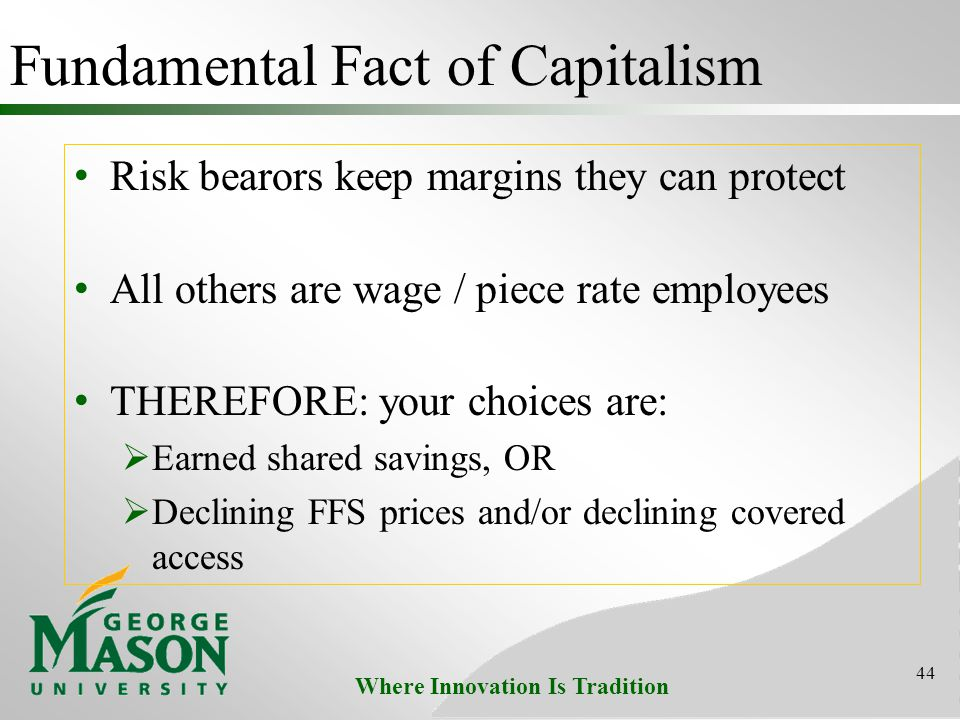 Where Innovation Is Tradition Fundamental Fact of Capitalism Risk bearors keep margins they can protect All others are wage / piece rate employees THEREFORE: your choices are:  Earned shared savings, OR  Declining FFS prices and/or declining covered access 44